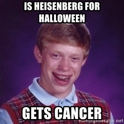 Bad Luck Brian - is heisenberg for halloween gets cancer