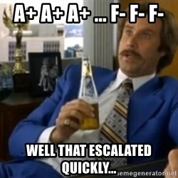 That escalated quickly-Ron Burgundy - A+ A+ A+ ... F- F- F- Well that escalated quickly...