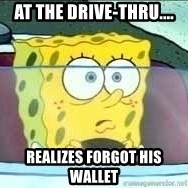 Spongebob - at the drive-thru.... REalizes forgot his wallet