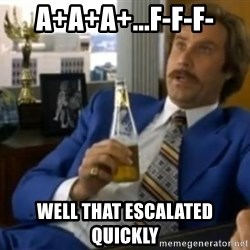 That escalated quickly-Ron Burgundy - A+A+A+...F-F-F- Well that escalated quickly