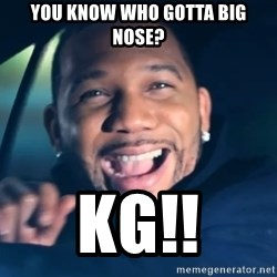 Black Guy From Friday - You know Who gOtta big nose? Kg!!