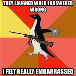 Socially Fed Up Penguin - they laughed when I answered wrong I felt really embarrassed