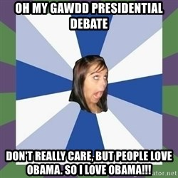 Annoying FB girl - oh my gawdd presidential  Debate Don't really care, but people love obama. So i love obama!!!