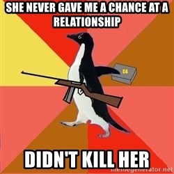 Socially Fed Up Penguin - she never gave me a chance at a relationship didn't kill her