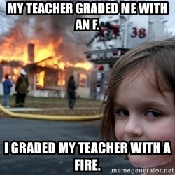 Disaster Girl - my teacher graded me with an f. i graded my teacher with a fire.