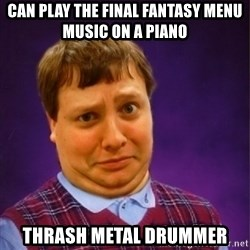 Bad Luck Brian Westbrook - can play the final fantasy menu music on a piano thrash metal drummer