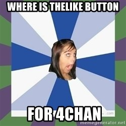 Annoying FB girl - WHERE IS THELIKE BUTTON  FOR 4CHAN