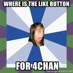 Annoying FB girl - WHERE IS THE LIKE BUTTON  FOR 4CHAN