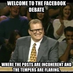 Whose Line - Welcome to the facebook debate where the posts are incoherent and the tempers are flaring.