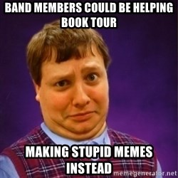 Bad Luck Brian Westbrook - BAND MEMBERS COULD BE HELPING BOOK TOUR MAKING STUPID MEMES INSTEAD