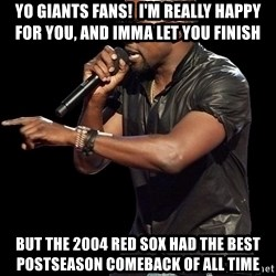 Kanye West - Yo Giants Fans!  I'm really Happy for you, and Imma let you finish but the 2004 Red Sox had the best postseason comeback of all time