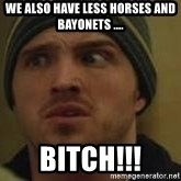 Aaron Paul - We also have less horses and bayonets .... Bitch!!!