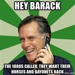 Calling Mitt Romney - Hey Barack The 1880s called, they want their horses and bayonets back