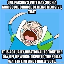 Finn from adventure time - one person's vote has such a miniscule chance of being decisive, that  it is actually irrational to take the day off of work, drive to the polls, wait in line and finally vote.