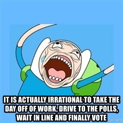 Finn from adventure time - it is actually irrational to take the day off of work, drive to the polls, wait in line and finally vote