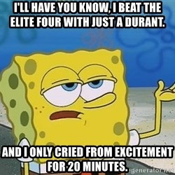 I'll have you know Spongebob - I'll have you know, i beat the elite four with just a durant. and i only cried from excitement for 20 minutes.