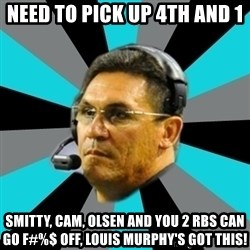 Stoic Ron - Need to pick up 4th and 1 Smitty, cam, Olsen and You 2 rbs can go f#%$ off, Louis Murphy's got this!