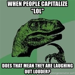 "Philosoraptor - when people capitalize ""lol"" does that mean they are laughing out louder?"