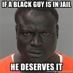 Jailnigger - if a black guy is in jail he deserves it
