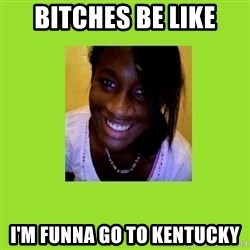 Stereotypical Black Girl - Bitches be like i'm funna go to kentucky
