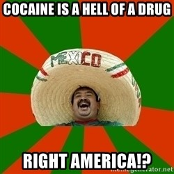 Successful Mexican - cocaine is a hell of a drug right america!?