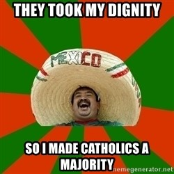 Successful Mexican - They took my dignity so i made catholics a majority