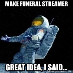 pissedceru - make funeral streamer great idea, I said...