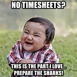Evil Plan Baby - NO TIMESHEETS? THIS IS THE PART I LOVE... PREPARE THE SHARKS!