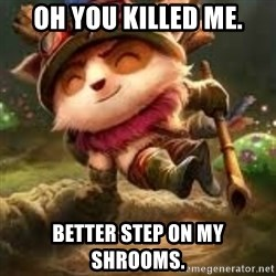Jerk teemo - oh you killed me. better step on my shrooms.