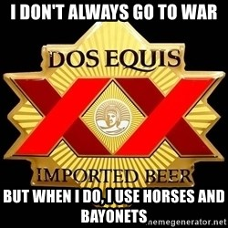 Dos Equis - I don't ALWAYS GO TO WAR BUT WHEN i DO, I USE HORSES AND BAYONETS