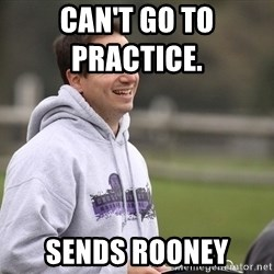 Empty Promises Coach - Can't go to practIce.           Sends Rooney