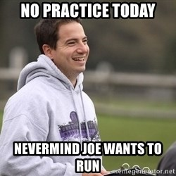 Empty Promises Coach - No practice today Nevermind joe wants tO run