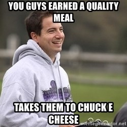 Empty Promises Coach - You guys earned a quality meal Takes them to chuck e cheese