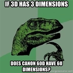 Philosoraptor - if 3d has 3 dimensionS does canon 60d have 60 dimensions?