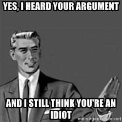 Correction Guy - yes, i heard your argument and i still think you're an idiot