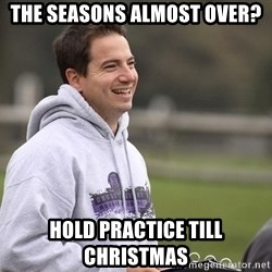 Empty Promises Coach - The seasons almost over? Hold practice till christmas