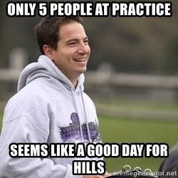 Empty Promises Coach - Only 5 people at practice Seems like a good day for hills