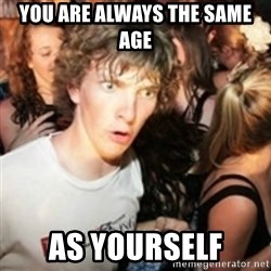sudden realization guy - you are always the same age as yourself