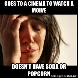 First World Problems - goes to a cinema to watch a moive doesn't have soda or popcorn