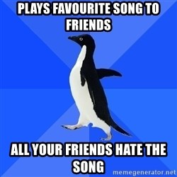 Socially Awkward Penguin - plays FAVOURITE song to friends all your friends hate the song