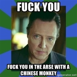 In Christopher Walken Voice - Fuck you Fuck you in the aRse with a Chinese monkey
