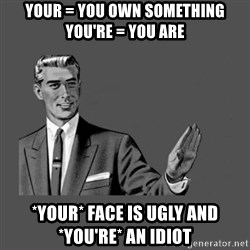 Grammar Guy - YouR = you own something you're = you are *your* face is ugly and *you're* an idiot