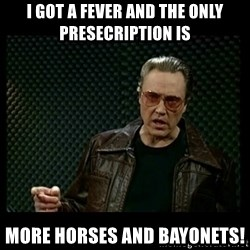 Christopher Walken Cowbell - I GOT A FEVER AND THE ONLY PRESECRIPTION IS MORE HORSES AND BAYONETS!