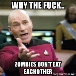 why tha fuck - WHY THE FUCK.. ZOMBIES DON'T EAT EACHOTHER