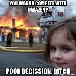 Disaster Girl - you wanna compete with dwazen? poor decission, bitch