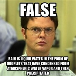 Dwight Meme - FALSE Rain is liquid water in the form of droplets that have condensed from atmospheric water vapor and then precipitated