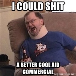 Fuming tourettes guy - i could shit  a better cool aid commercial