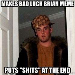 "Scumbag Steve - makes bad luck brian meme puts ""shits"" at the end"