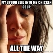 Crying lady - My spoon slid into my chicken soup all the way