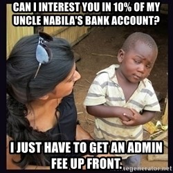 Skeptical third-world kid - Can I interest you in 10% of my Uncle Nabila's Bank Account?  I just have to get an admin fee up front.